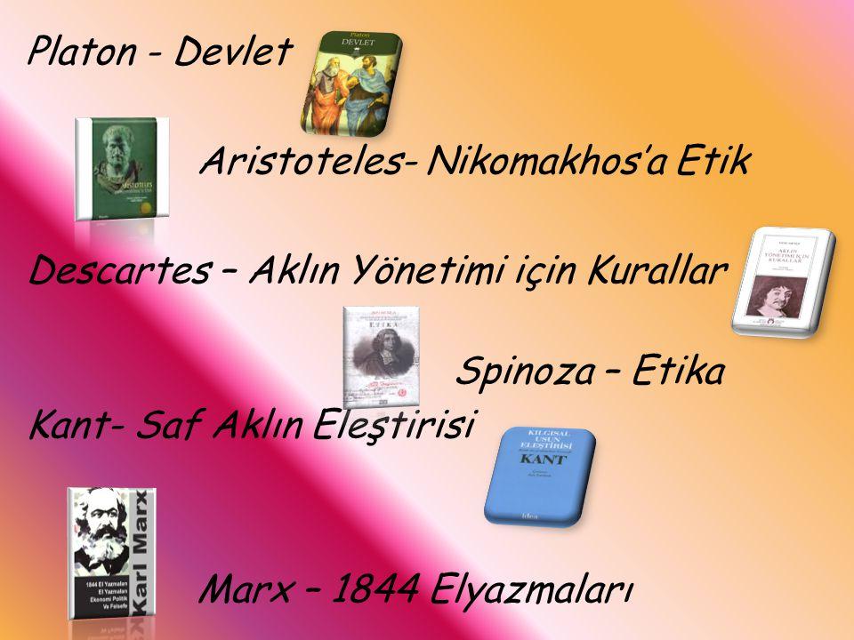 Platon - Devlet Aristoteles- Nikomakhos'a Etik Descartes – Aklın Yönetimi için Kurallar Spinoza – Etika Kant- Saf Aklın Eleştirisi Marx – 1844 Elyazmaları