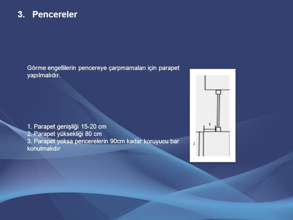 Pencereler Görme engellilerin pencereye çarpmamaları için parapet yapılmalıdır. 1. Parapet genişliği 15-20 cm.