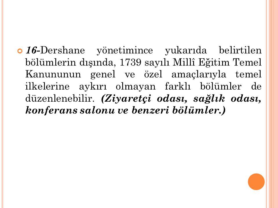 16-Dershane yönetimince yukarıda belirtilen bölümlerin dışında, 1739 sayılı Millî Eğitim Temel Kanununun genel ve özel amaçlarıyla temel ilkelerine aykırı olmayan farklı bölümler de düzenlenebilir.