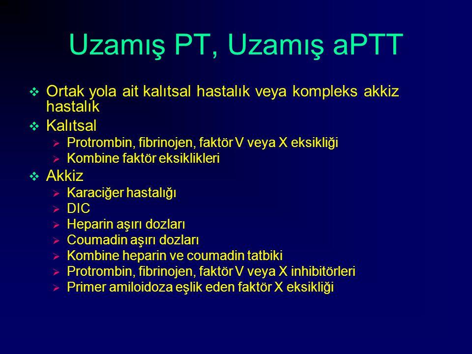 Uzamış PT, Uzamış aPTT Ortak yola ait kalıtsal hastalık veya kompleks akkiz hastalık. Kalıtsal. Protrombin, fibrinojen, faktör V veya X eksikliği.