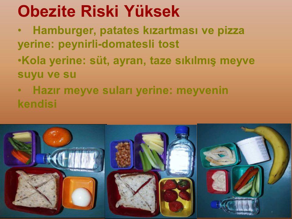Obezite Riski Yüksek Hamburger, patates kızartması ve pizza yerine: peynirli-domatesli tost. Kola yerine: süt, ayran, taze sıkılmış meyve suyu ve su.