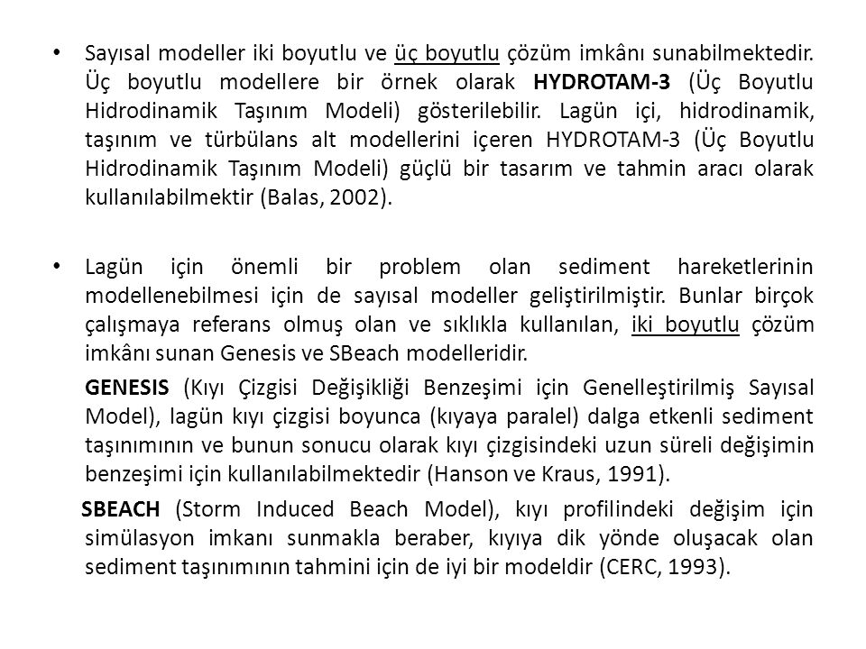 Sayısal modeller iki boyutlu ve üç boyutlu çözüm imkânı sunabilmektedir. Üç boyutlu modellere bir örnek olarak HYDROTAM-3 (Üç Boyutlu Hidrodinamik Taşınım Modeli) gösterilebilir. Lagün içi, hidrodinamik, taşınım ve türbülans alt modellerini içeren HYDROTAM-3 (Üç Boyutlu Hidrodinamik Taşınım Modeli) güçlü bir tasarım ve tahmin aracı olarak kullanılabilmektir (Balas, 2002).