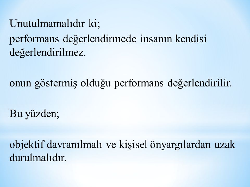 Unutulmamalıdır ki; performans değerlendirmede insanın kendisi değerlendirilmez. onun göstermiş olduğu performans değerlendirilir.
