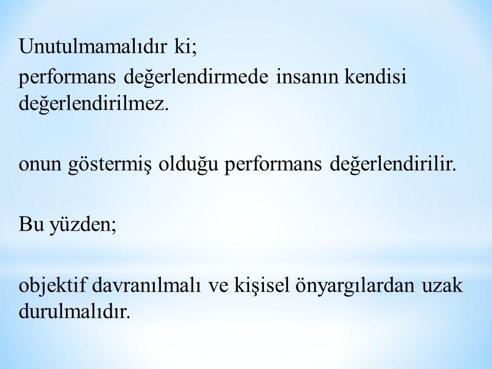 Unutulmamalıdır ki; performans değerlendirmede insanın kendisi değerlendirilmez. onun göstermiş olduğu performans değerlendirilir.