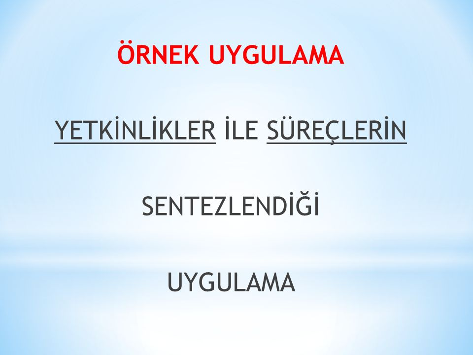 ÖRNEK UYGULAMA YETKİNLİKLER İLE SÜREÇLERİN SENTEZLENDİĞİ UYGULAMA