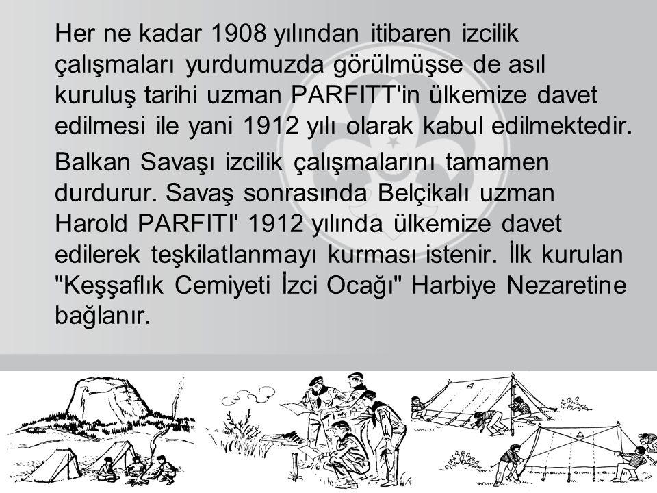 Her ne kadar 1908 yılından itibaren izcilik çalışmaları yurdumuzda görülmüşse de asıl kuruluş tarihi uzman PARFITT in ülkemize davet edilmesi ile yani 1912 yılı olarak kabul edilmektedir.