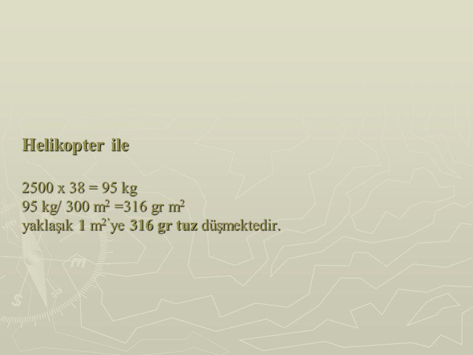 Helikopter ile 2500 x 38 = 95 kg 95 kg/ 300 m2 =316 gr m2 yaklaşık 1 m2'ye 316 gr tuz düşmektedir.
