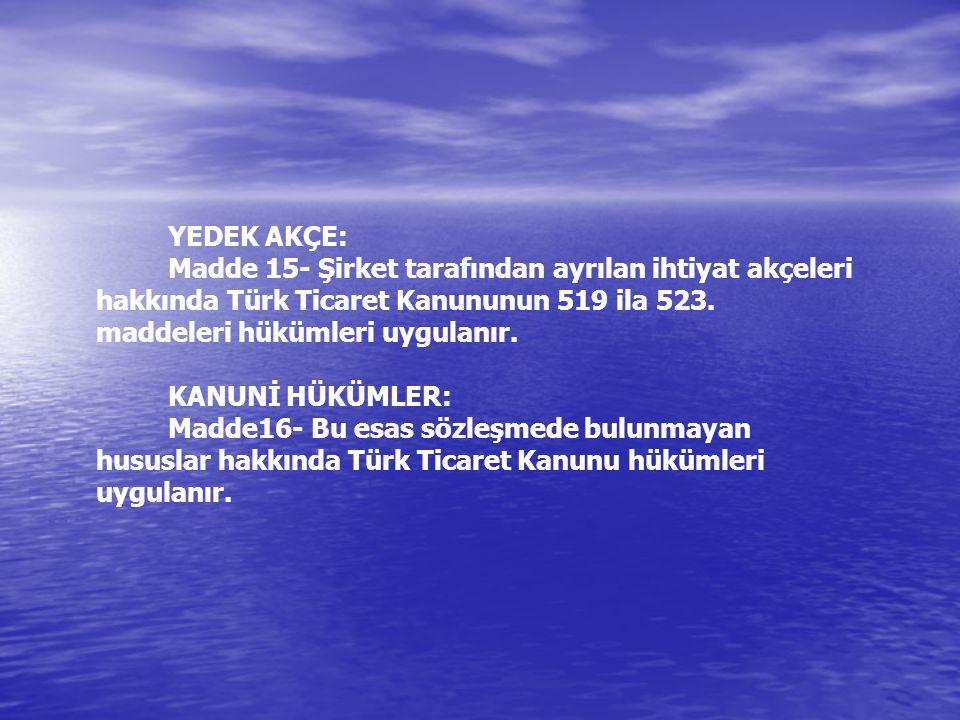 YEDEK AKÇE: Madde 15- Şirket tarafından ayrılan ihtiyat akçeleri hakkında Türk Ticaret Kanununun 519 ila 523. maddeleri hükümleri uygulanır.