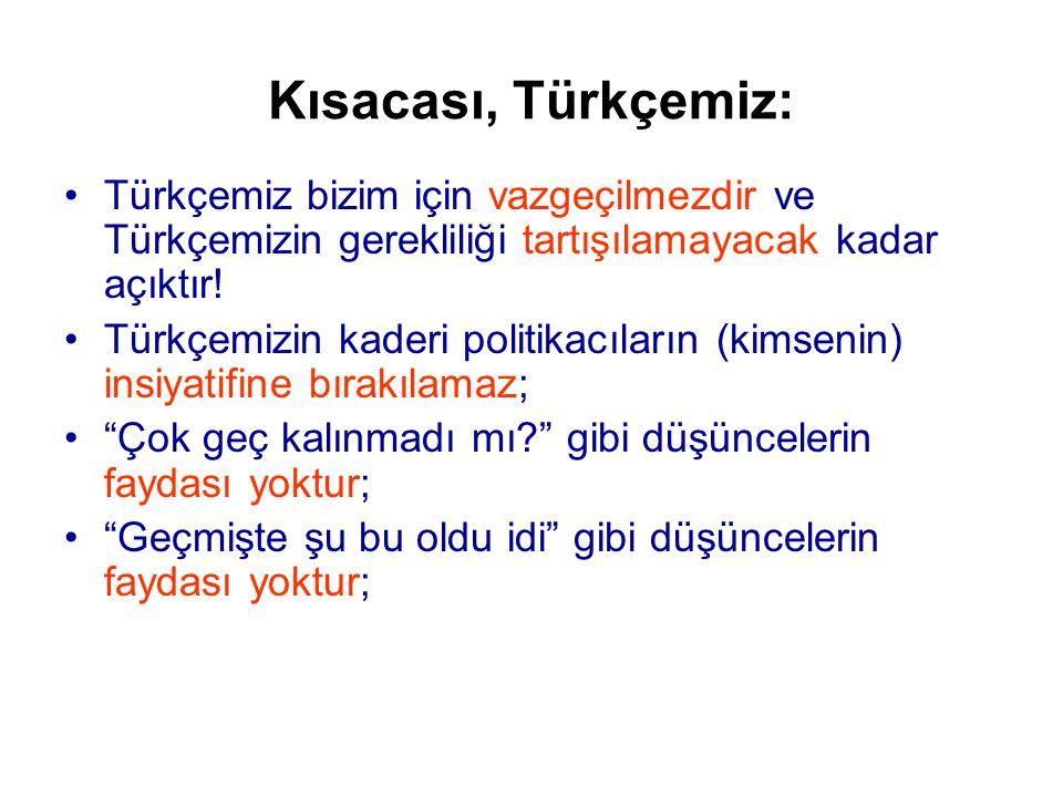 Kısacası, Türkçemiz: Türkçemiz bizim için vazgeçilmezdir ve Türkçemizin gerekliliği tartışılamayacak kadar açıktır!