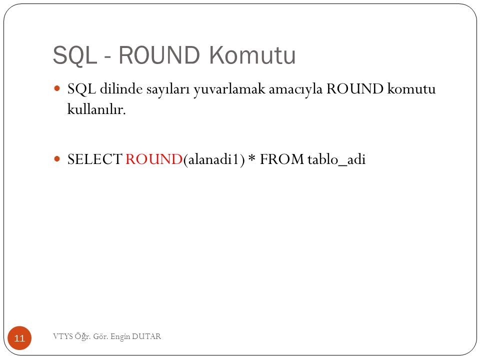 SQL - ROUND Komutu SQL dilinde sayıları yuvarlamak amacıyla ROUND komutu kullanılır. SELECT ROUND(alanadi1) * FROM tablo_adi.