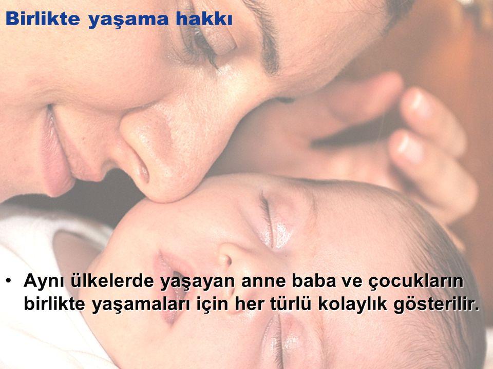 Birlikte yaşama hakkı Aynı ülkelerde yaşayan anne baba ve çocukların birlikte yaşamaları için her türlü kolaylık gösterilir.