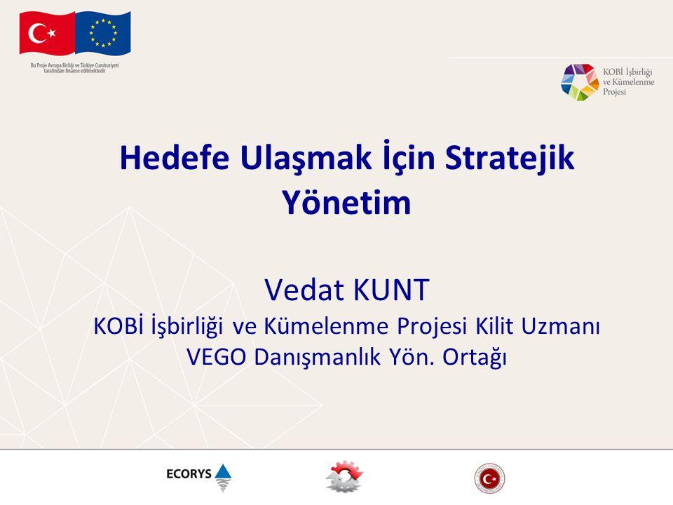 Hedefe Ulaşmak İçin Stratejik Yönetim Vedat KUNT KOBİ İşbirliği ve Kümelenme Projesi Kilit Uzmanı VEGO Danışmanlık Yön.