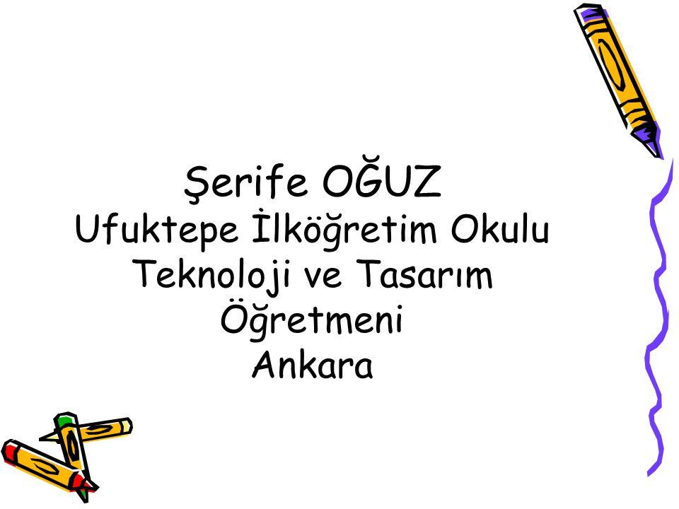 Şerife OĞUZ Ufuktepe İlköğretim Okulu Teknoloji ve Tasarım Öğretmeni Ankara