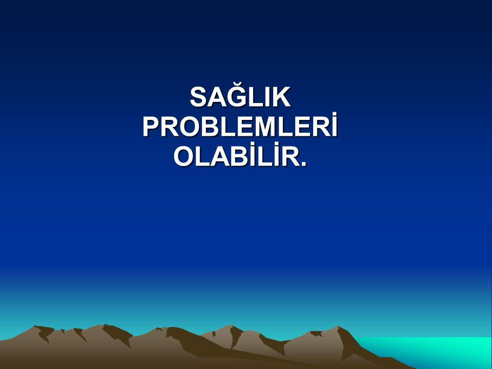 SAĞLIK PROBLEMLERİ OLABİLİR.