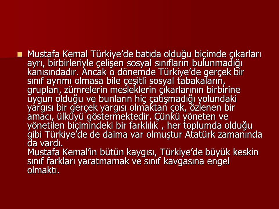 Mustafa Kemal Türkiye'de batıda olduğu biçimde çıkarları ayrı, birbirleriyle çelişen sosyal sınıfların bulunmadığı kanısındadır.