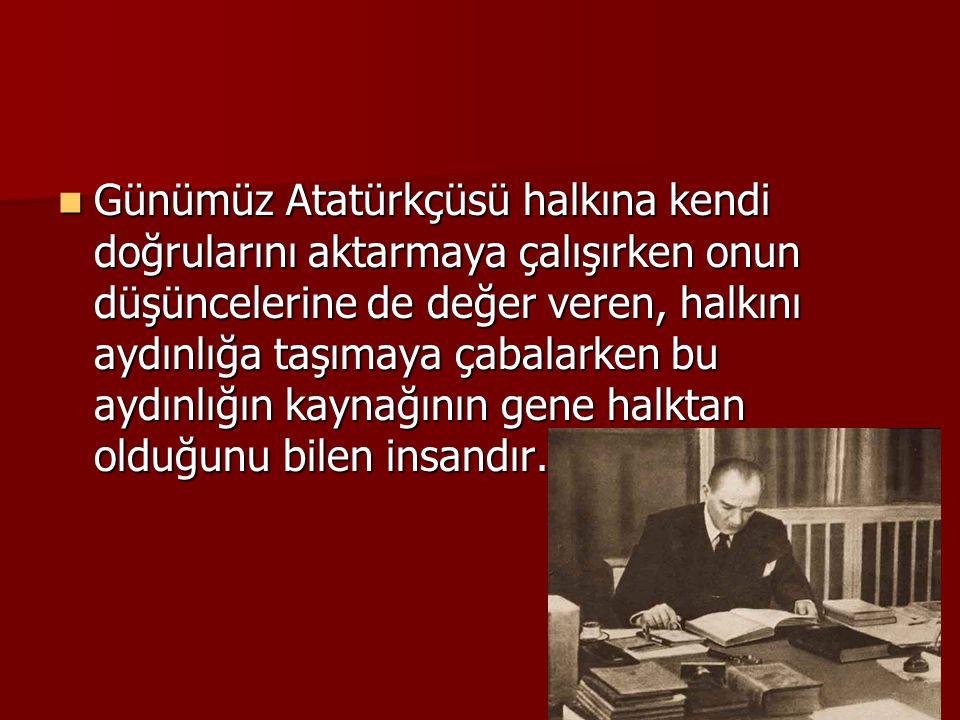 Günümüz Atatürkçüsü halkına kendi doğrularını aktarmaya çalışırken onun düşüncelerine de değer veren, halkını aydınlığa taşımaya çabalarken bu aydınlığın kaynağının gene halktan olduğunu bilen insandır.