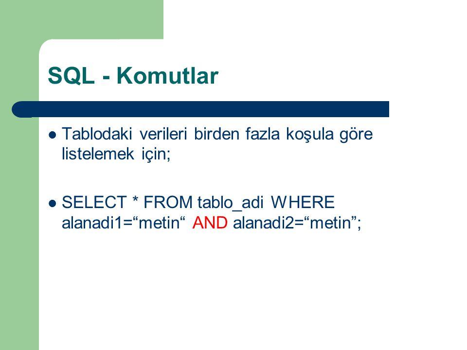 SQL - Komutlar Tablodaki verileri birden fazla koşula göre listelemek için; SELECT * FROM tablo_adi WHERE alanadi1= metin AND alanadi2= metin ;