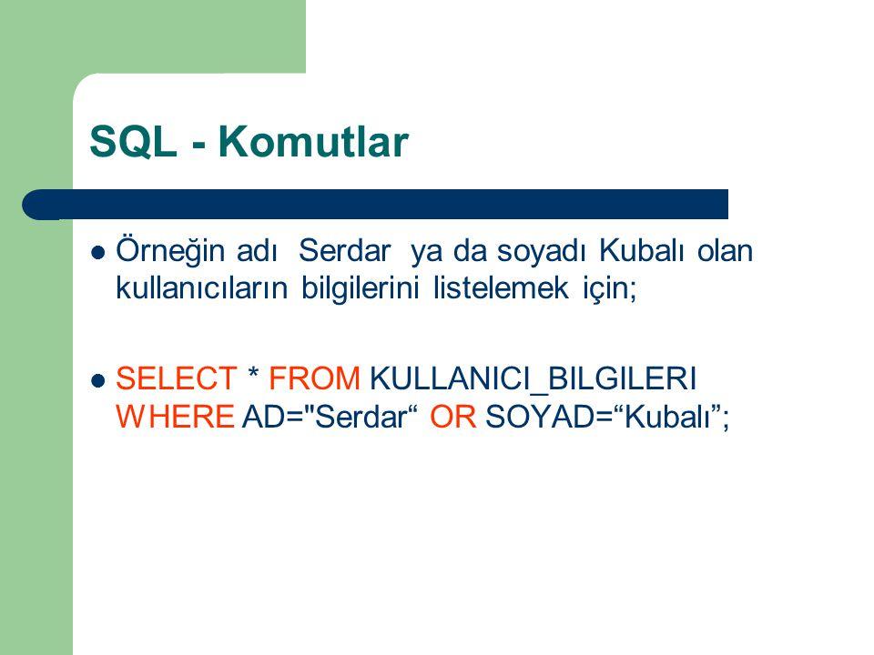 SQL - Komutlar Örneğin adı Serdar ya da soyadı Kubalı olan kullanıcıların bilgilerini listelemek için;
