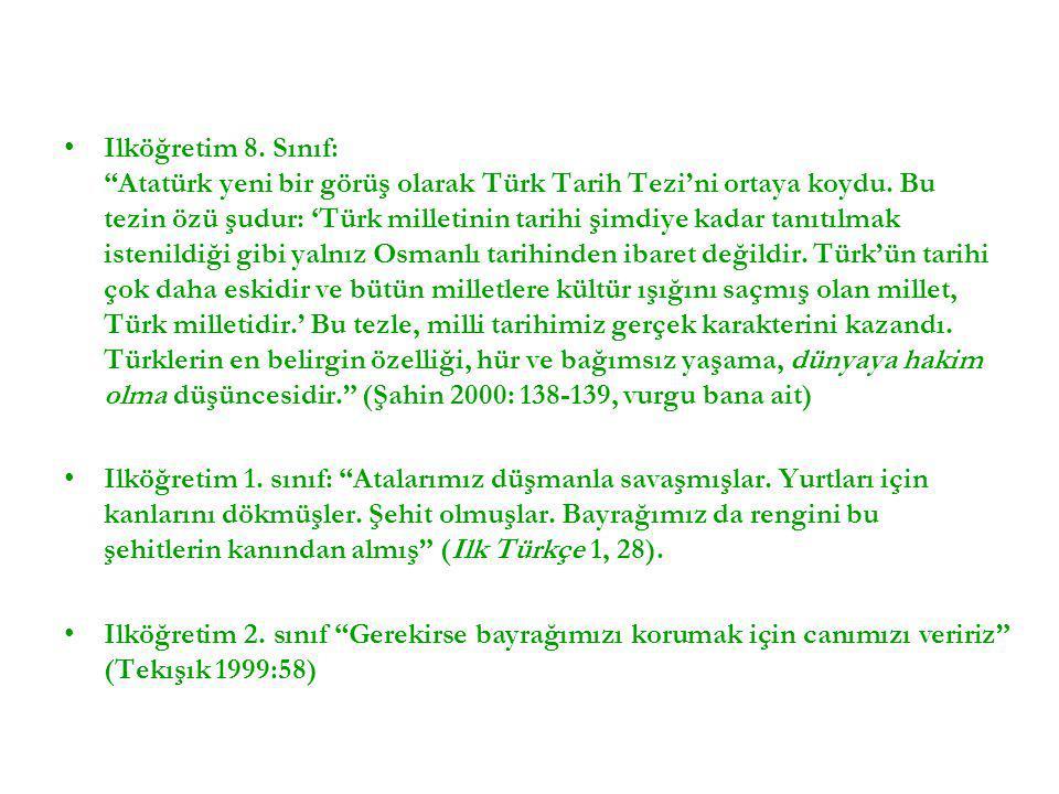 Ilköğretim 8. Sınıf: Atatürk yeni bir görüş olarak Türk Tarih Tezi'ni ortaya koydu. Bu tezin özü şudur: 'Türk milletinin tarihi şimdiye kadar tanıtılmak istenildiği gibi yalnız Osmanlı tarihinden ibaret değildir. Türk'ün tarihi çok daha eskidir ve bütün milletlere kültür ışığını saçmış olan millet, Türk milletidir.' Bu tezle, milli tarihimiz gerçek karakterini kazandı. Türklerin en belirgin özelliği, hür ve bağımsız yaşama, dünyaya hakim olma düşüncesidir. (Şahin 2000: 138-139, vurgu bana ait)