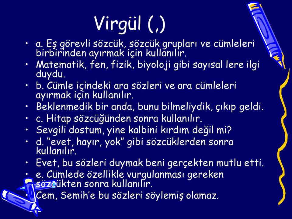 Virgül (,) a. Eş görevli sözcük, sözcük grupları ve cümleleri birbirinden ayırmak için kullanılır.
