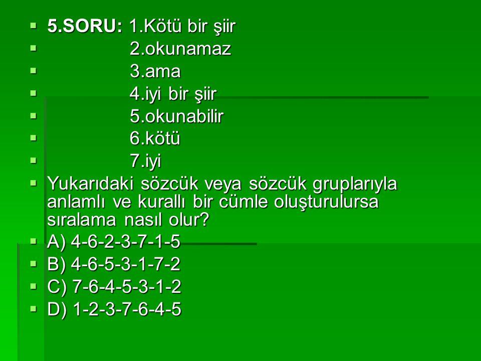 5.SORU: 1.Kötü bir şiir 2.okunamaz. 3.ama. 4.iyi bir şiir. 5.okunabilir. 6.kötü. 7.iyi.