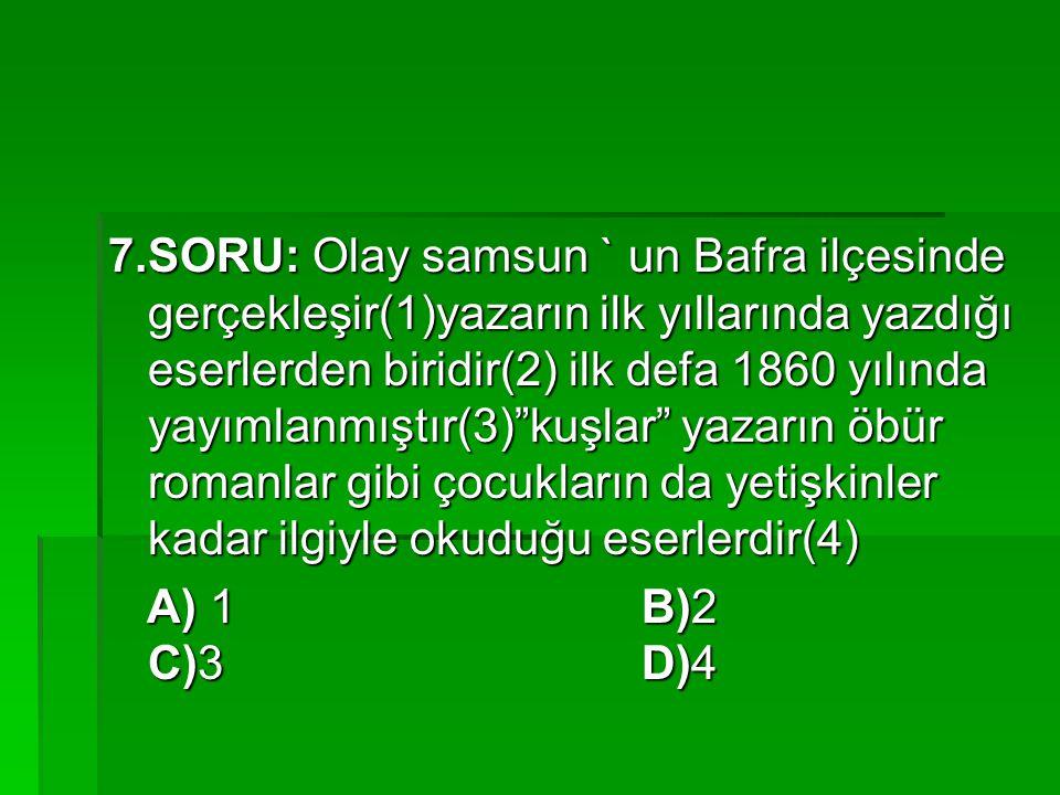 7.SORU: Olay samsun ` un Bafra ilçesinde gerçekleşir(1)yazarın ilk yıllarında yazdığı eserlerden biridir(2) ilk defa 1860 yılında yayımlanmıştır(3) kuşlar yazarın öbür romanlar gibi çocukların da yetişkinler kadar ilgiyle okuduğu eserlerdir(4)