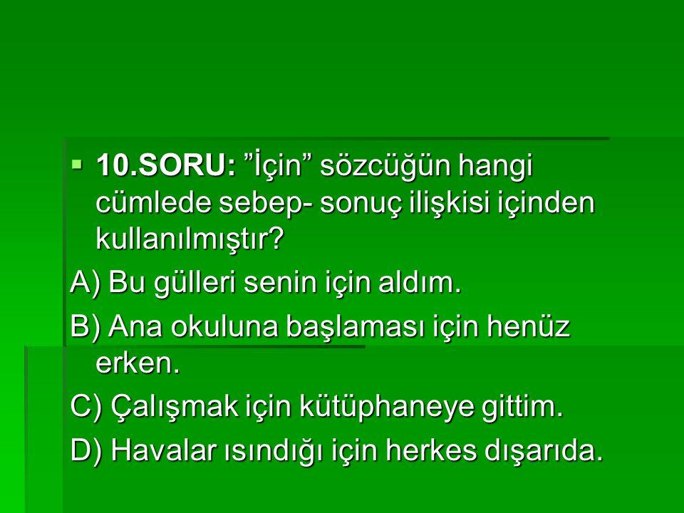 10.SORU: İçin sözcüğün hangi cümlede sebep- sonuç ilişkisi içinden kullanılmıştır