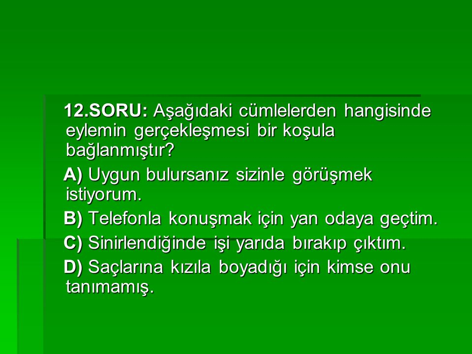 12.SORU: Aşağıdaki cümlelerden hangisinde eylemin gerçekleşmesi bir koşula bağlanmıştır
