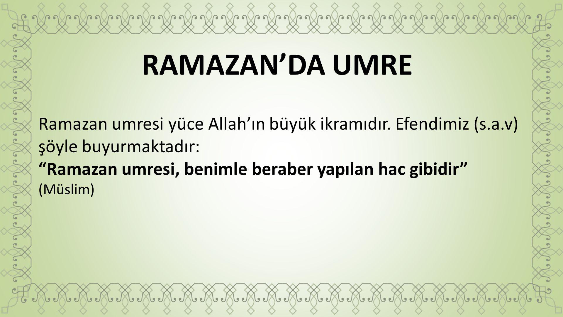 RAMAZAN'DA UMRE Ramazan umresi yüce Allah'ın büyük ikramıdır. Efendimiz (s.a.v) şöyle buyurmaktadır: