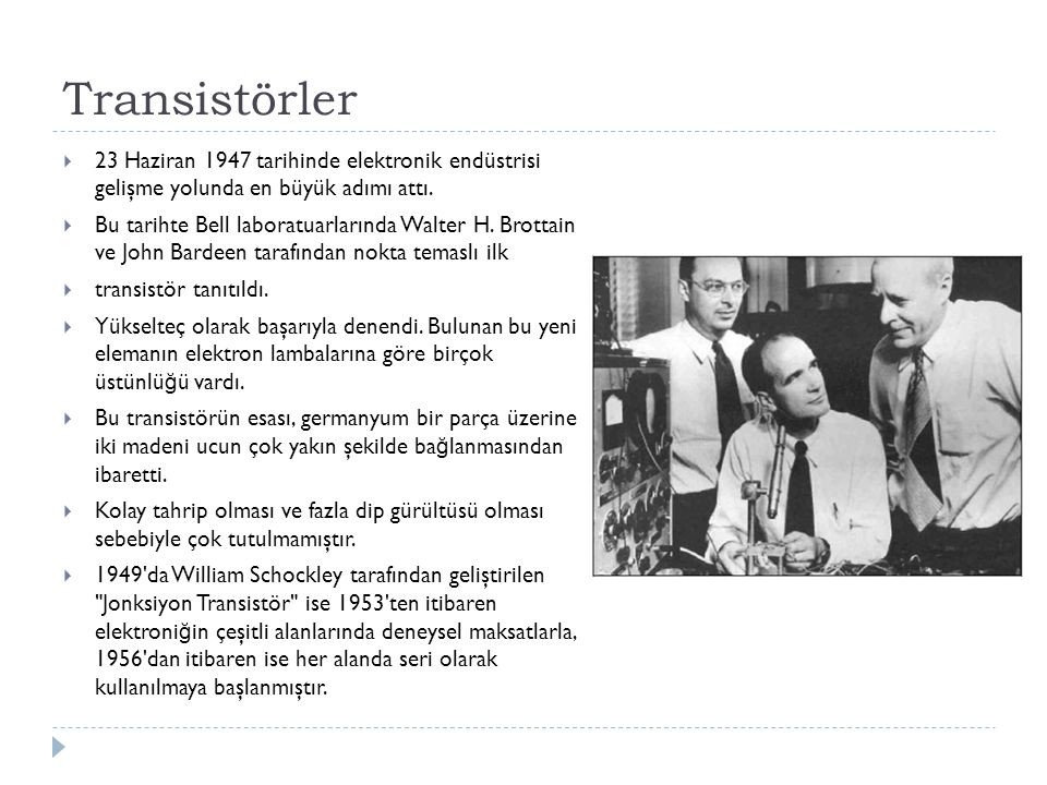 Transistörler 23 Haziran 1947 tarihinde elektronik endüstrisi gelişme yolunda en büyük adımı attı.