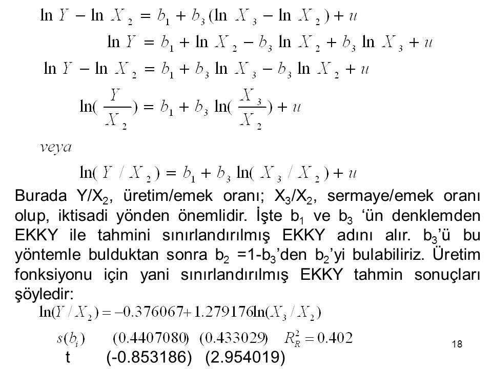 Burada Y/X2, üretim/emek oranı; X3/X2, sermaye/emek oranı olup, iktisadi yönden önemlidir. İşte b1 ve b3 'ün denklemden EKKY ile tahmini sınırlandırılmış EKKY adını alır. b3'ü bu yöntemle bulduktan sonra b2 =1-b3'den b2'yi bulabiliriz. Üretim fonksiyonu için yani sınırlandırılmış EKKY tahmin sonuçları şöyledir: