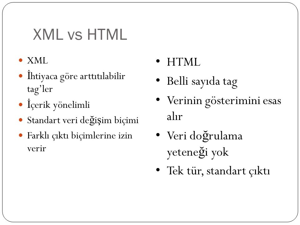 XML vs HTML HTML Belli sayıda tag Verinin gösterimini esas alır
