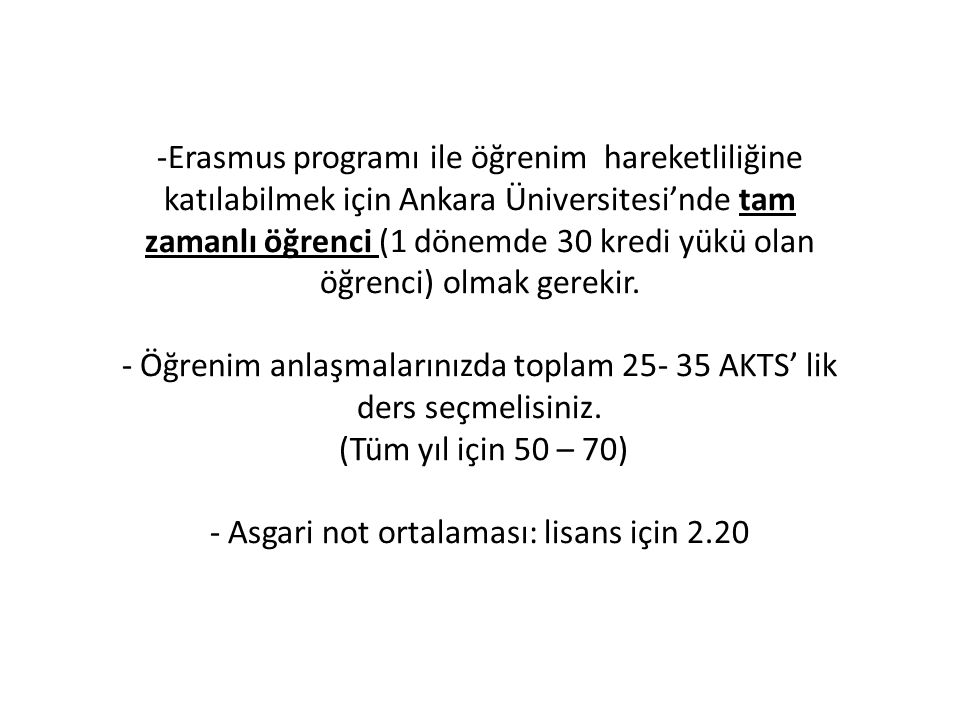 -Erasmus programı ile öğrenim hareketliliğine katılabilmek için Ankara Üniversitesi'nde tam zamanlı öğrenci (1 dönemde 30 kredi yükü olan öğrenci) olmak gerekir.