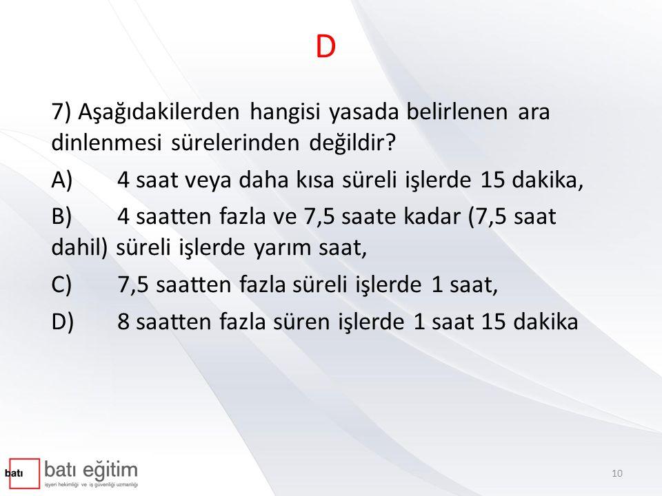 D 7) Aşağıdakilerden hangisi yasada belirlenen ara dinlenmesi sürelerinden değildir A) 4 saat veya daha kısa süreli işlerde 15 dakika,