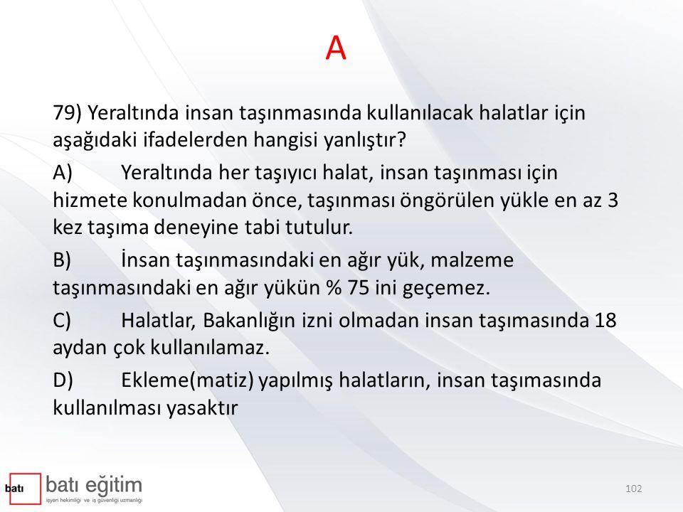 A 79) Yeraltında insan taşınmasında kullanılacak halatlar için aşağıdaki ifadelerden hangisi yanlıştır
