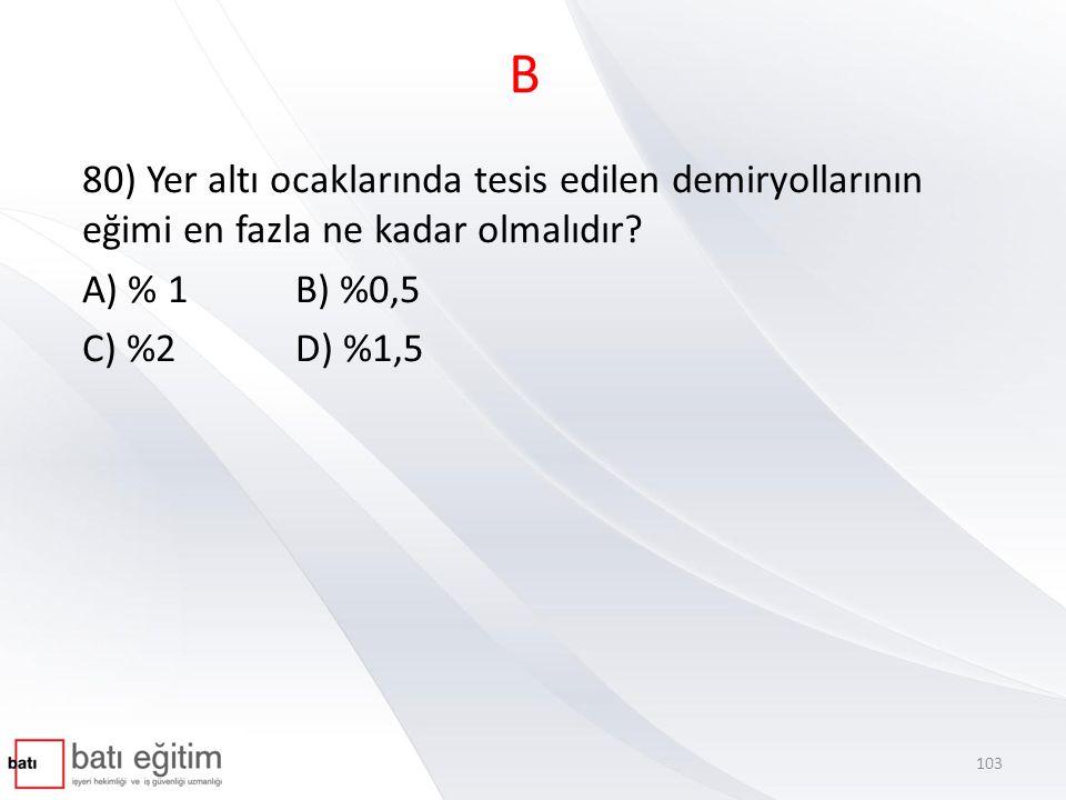 B 80) Yer altı ocaklarında tesis edilen demiryollarının eğimi en fazla ne kadar olmalıdır A) % 1 B) %0,5.