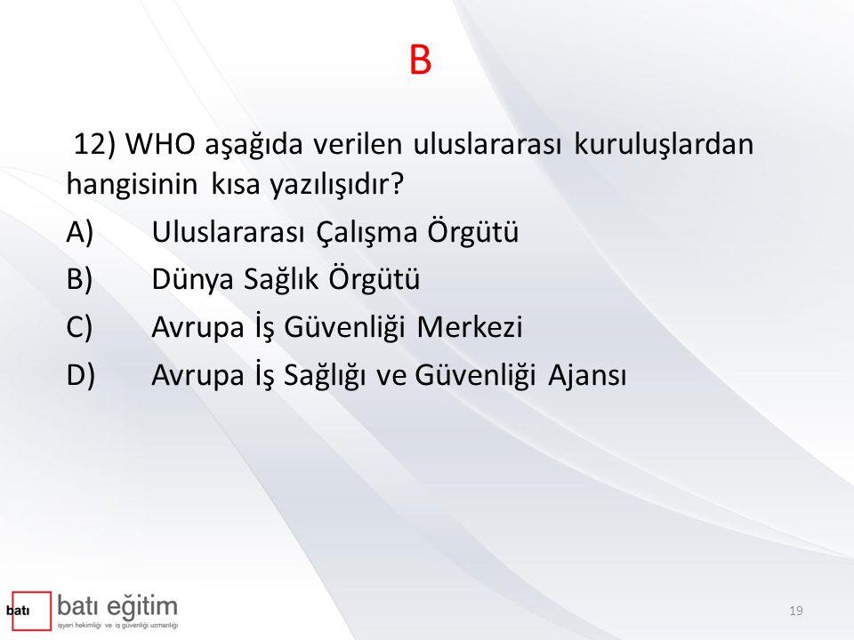 B 12) WHO aşağıda verilen uluslararası kuruluşlardan hangisinin kısa yazılışıdır A) Uluslararası Çalışma Örgütü.