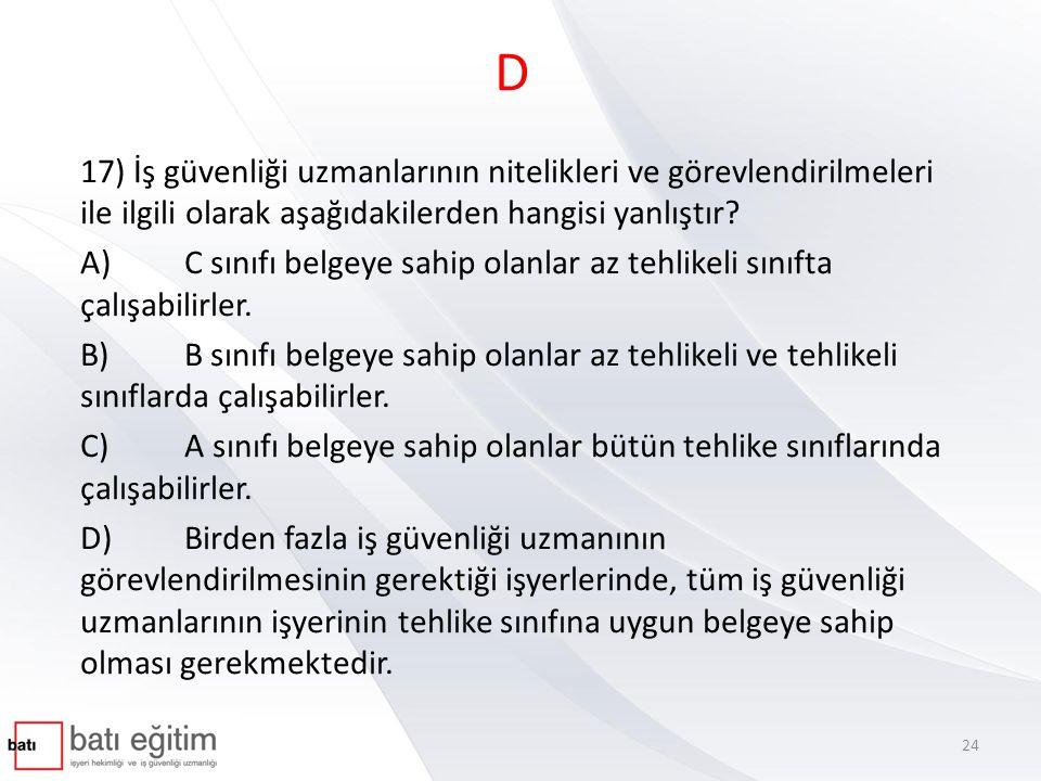 D 17) İş güvenliği uzmanlarının nitelikleri ve görevlendirilmeleri ile ilgili olarak aşağıdakilerden hangisi yanlıştır