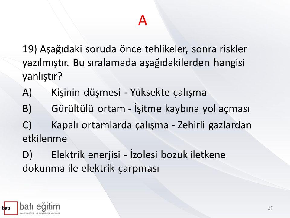 A 19) Aşağıdaki soruda önce tehlikeler, sonra riskler yazılmıştır. Bu sıralamada aşağıdakilerden hangisi yanlıştır