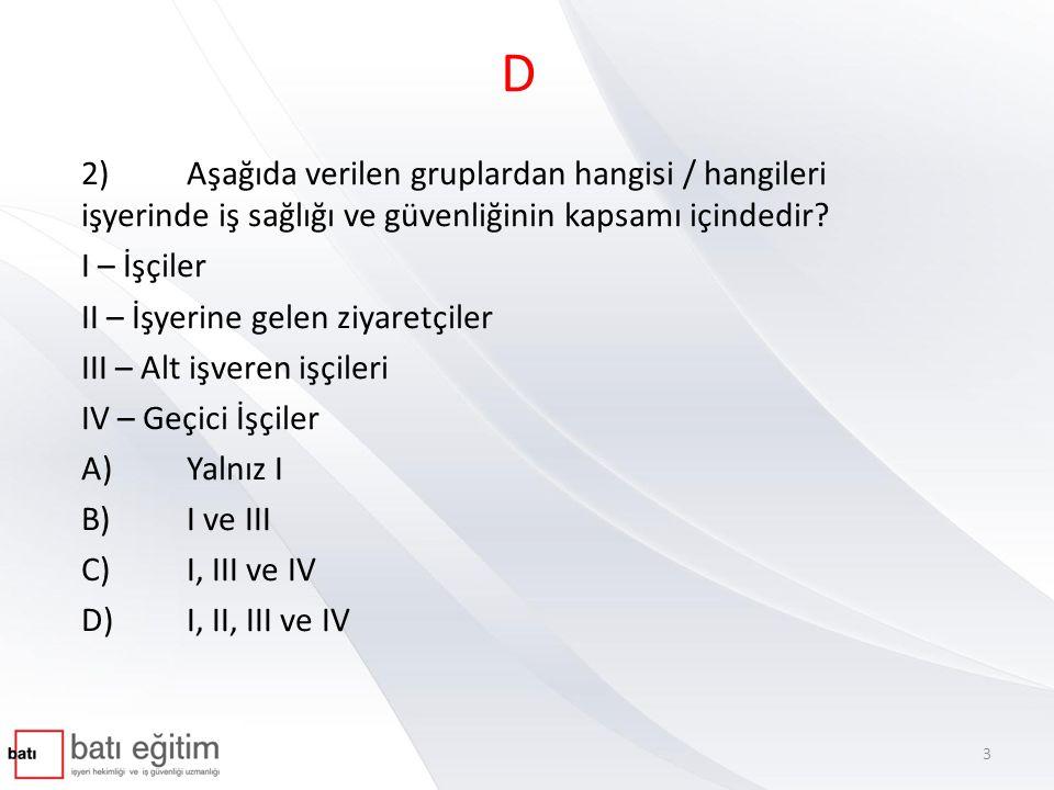 D 2) Aşağıda verilen gruplardan hangisi / hangileri işyerinde iş sağlığı ve güvenliğinin kapsamı içindedir