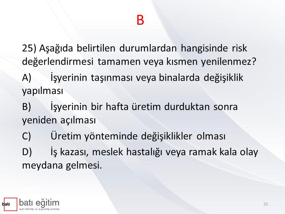B 25) Aşağıda belirtilen durumlardan hangisinde risk değerlendirmesi tamamen veya kısmen yenilenmez