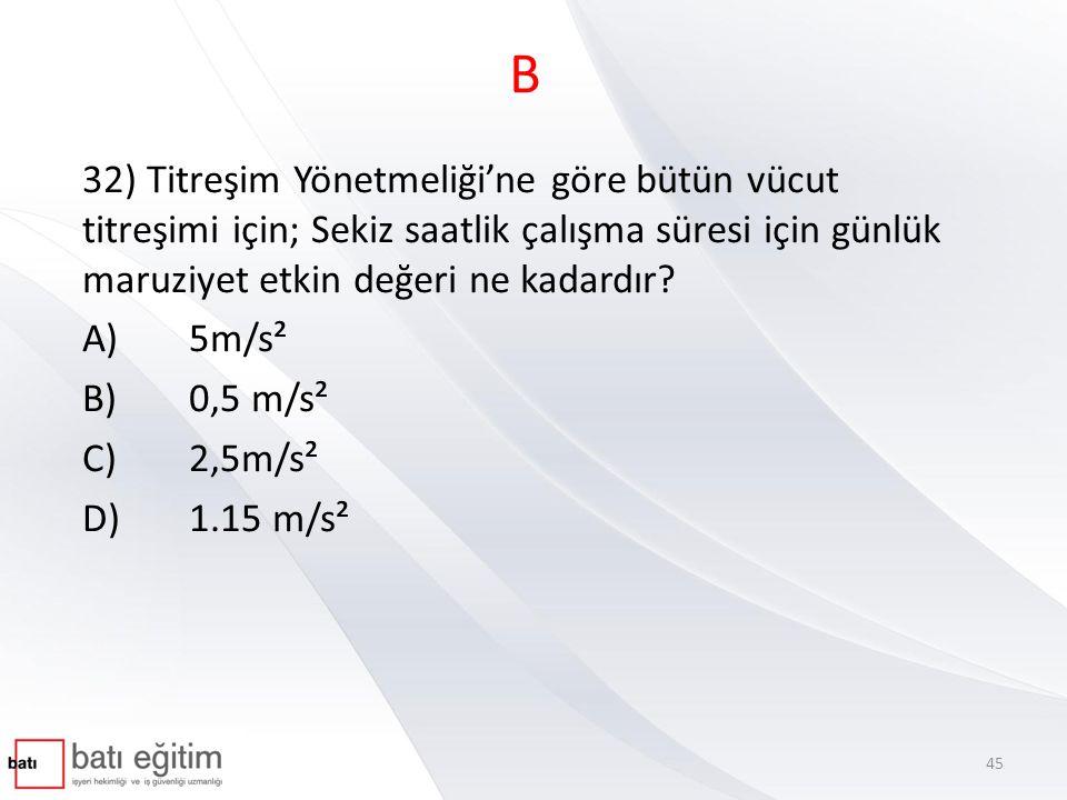 B 32) Titreşim Yönetmeliği'ne göre bütün vücut titreşimi için; Sekiz saatlik çalışma süresi için günlük maruziyet etkin değeri ne kadardır