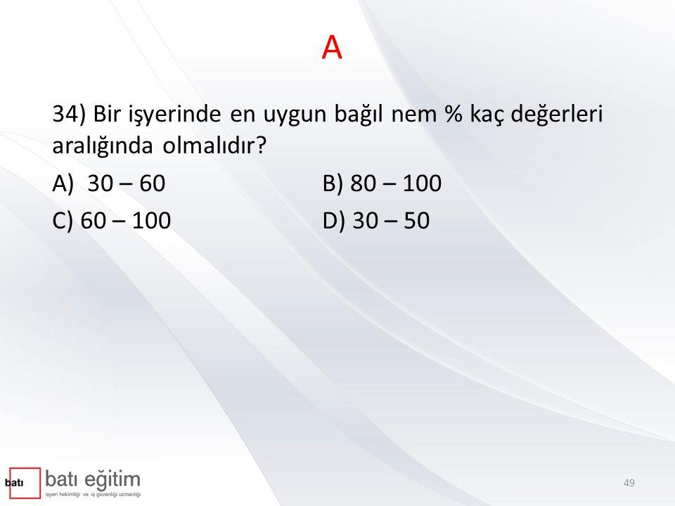 A 34) Bir işyerinde en uygun bağıl nem % kaç değerleri aralığında olmalıdır A) 30 – 60 B) 80 – 100.