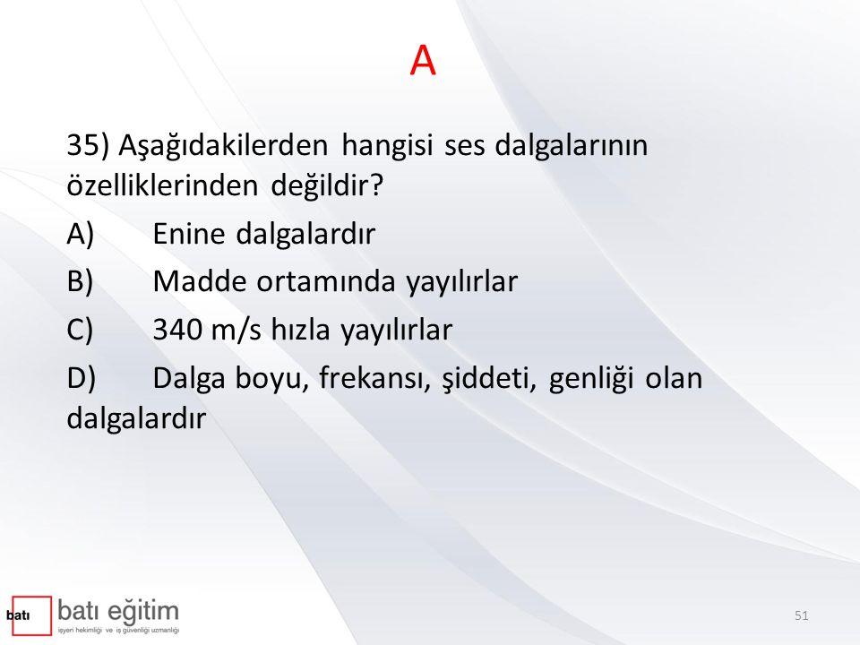 A 35) Aşağıdakilerden hangisi ses dalgalarının özelliklerinden değildir A) Enine dalgalardır. B) Madde ortamında yayılırlar.