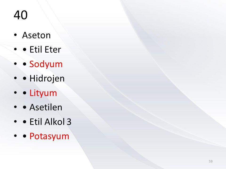 40 Aseton • Etil Eter • Sodyum • Hidrojen • Lityum • Asetilen