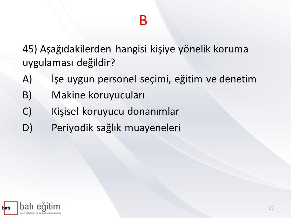 B 45) Aşağıdakilerden hangisi kişiye yönelik koruma uygulaması değildir A) İşe uygun personel seçimi, eğitim ve denetim.