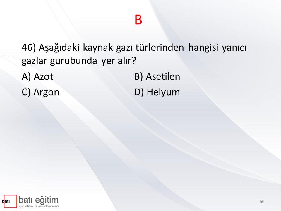 B 46) Aşağıdaki kaynak gazı türlerinden hangisi yanıcı gazlar gurubunda yer alır A) Azot B) Asetilen.
