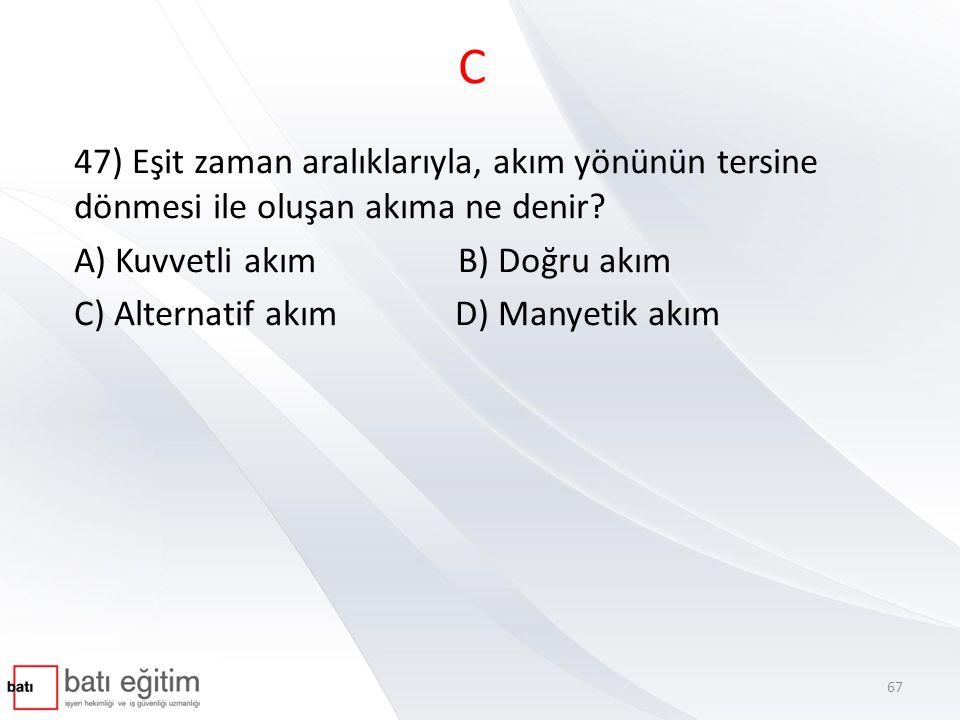 C 47) Eşit zaman aralıklarıyla, akım yönünün tersine dönmesi ile oluşan akıma ne denir A) Kuvvetli akım B) Doğru akım.
