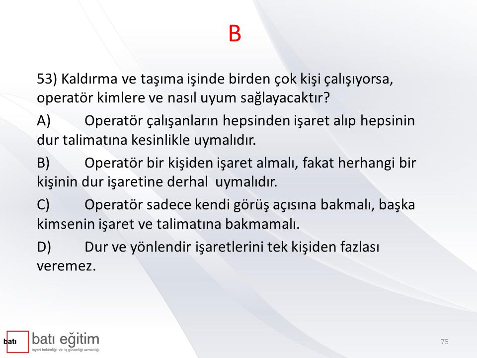 B 53) Kaldırma ve taşıma işinde birden çok kişi çalışıyorsa, operatör kimlere ve nasıl uyum sağlayacaktır
