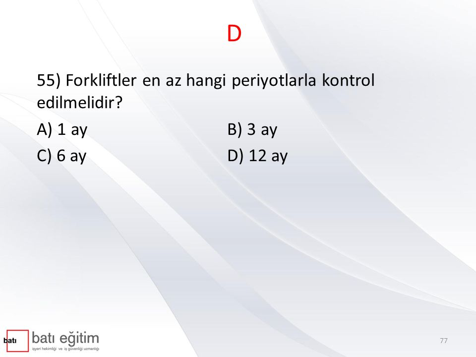 D 55) Forkliftler en az hangi periyotlarla kontrol edilmelidir